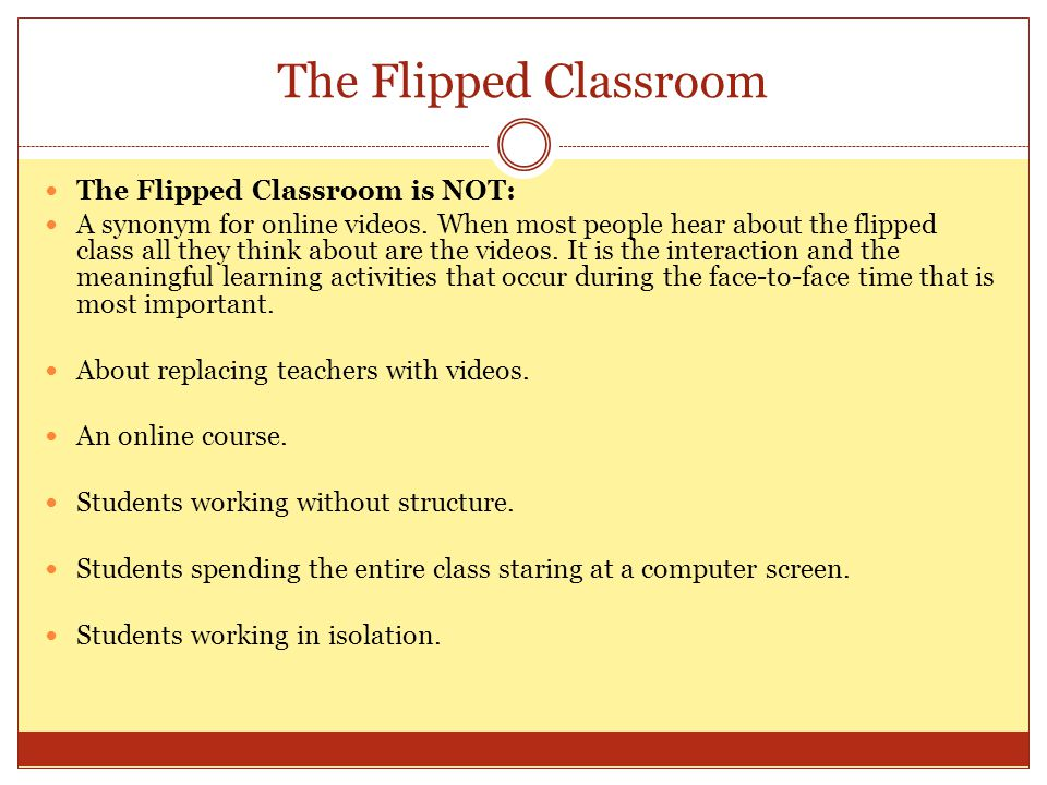 The Flipped Classroom The Flipped Classroom is NOT: A synonym for online videos. When most people hear about the flipped class all they think about ar