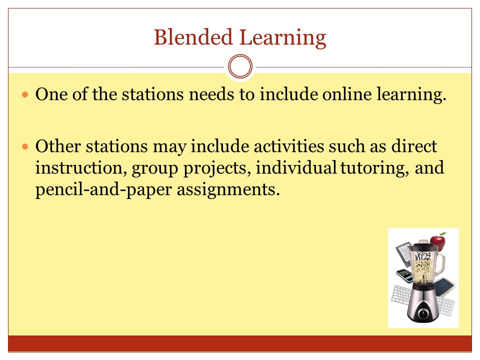 Blended Learning One of the stations needs to include online learning. Other stations may include activities such as direct instruction, group project
