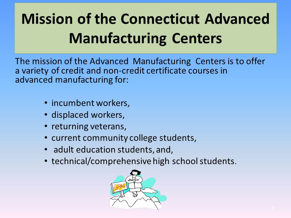 Mission of the Connecticut Advanced Manufacturing Centers The mission of the Advanced Manufacturing Centers is to offer a variety of credit and non-credit certificate courses in advanced manufacturing for: incumbent workers, displaced workers, returning veterans, current community college students, adult education students, and, technical/comprehensive high school students.