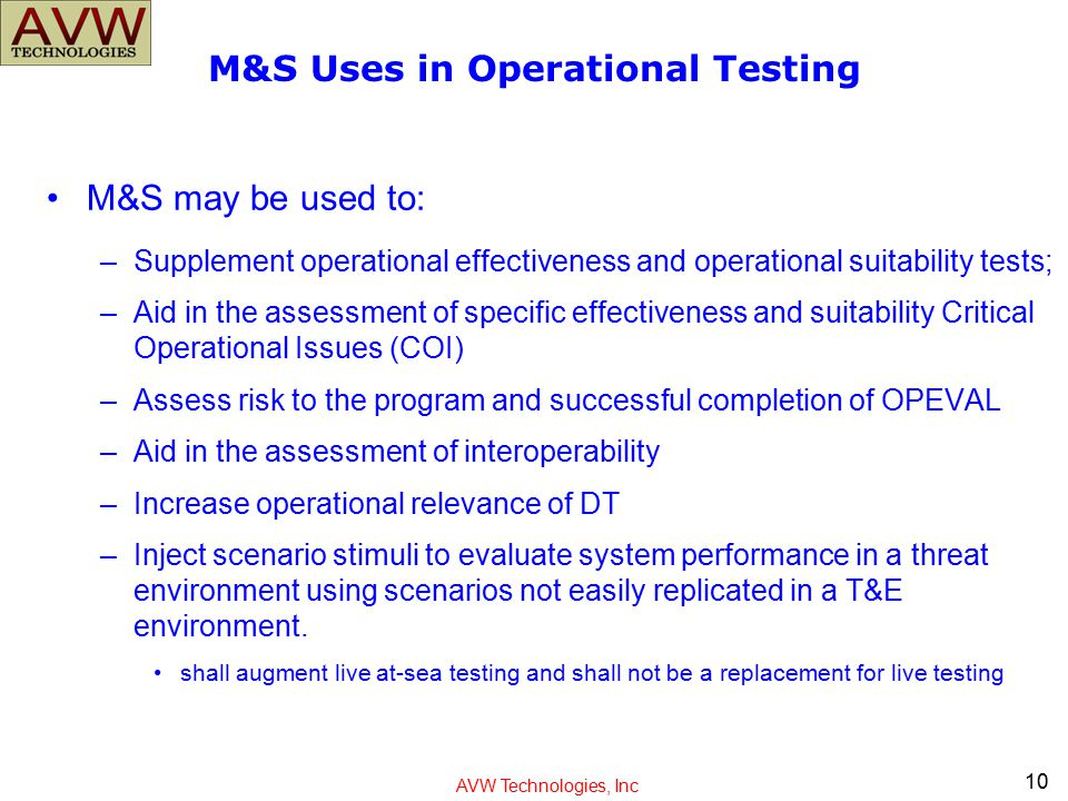 AVW Technologies, Inc M&S Uses in Operational Testing M&S may be used to: –Supplement operational effectiveness and operational suitability tests; –Ai