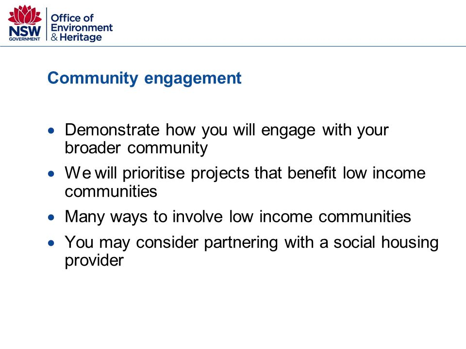 Community engagement  Demonstrate how you will engage with your broader community  We will prioritise projects that benefit low income communities  Many ways to involve low income communities  You may consider partnering with a social housing provider