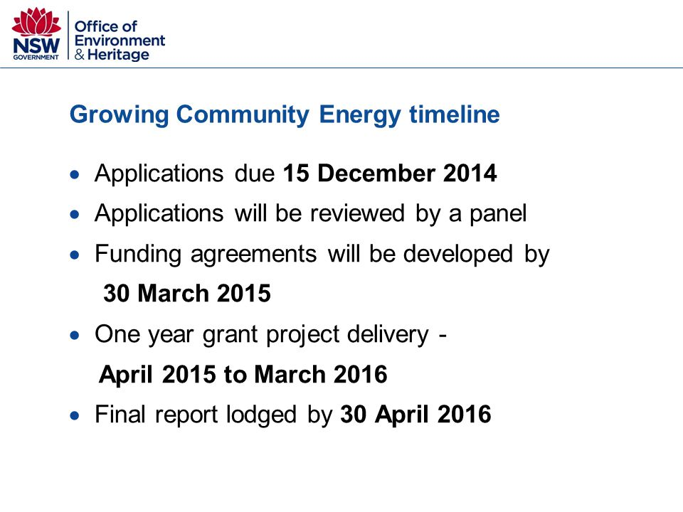 Growing Community Energy timeline  Applications due 15 December 2014  Applications will be reviewed by a panel  Funding agreements will be developed by 30 March 2015  One year grant project delivery - April 2015 to March 2016  Final report lodged by 30 April 2016