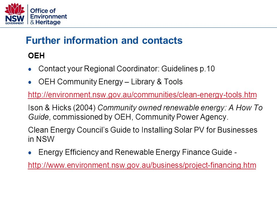 Further information and contacts OEH  Contact your Regional Coordinator: Guidelines p.10  OEH Community Energy – Library & Tools http://environment.nsw.gov.au/communities/clean-energy-tools.htm Ison & Hicks (2004) Community owned renewable energy: A How To Guide, commissioned by OEH, Community Power Agency.