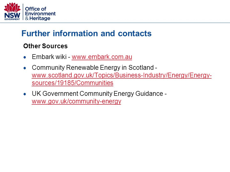 Further information and contacts Other Sources  Embark wiki - www.embark.com.auwww.embark.com.au  Community Renewable Energy in Scotland - www.scotland.gov.uk/Topics/Business-Industry/Energy/Energy- sources/19185/Communities www.scotland.gov.uk/Topics/Business-Industry/Energy/Energy- sources/19185/Communities  UK Government Community Energy Guidance - www.gov.uk/community-energy www.gov.uk/community-energy