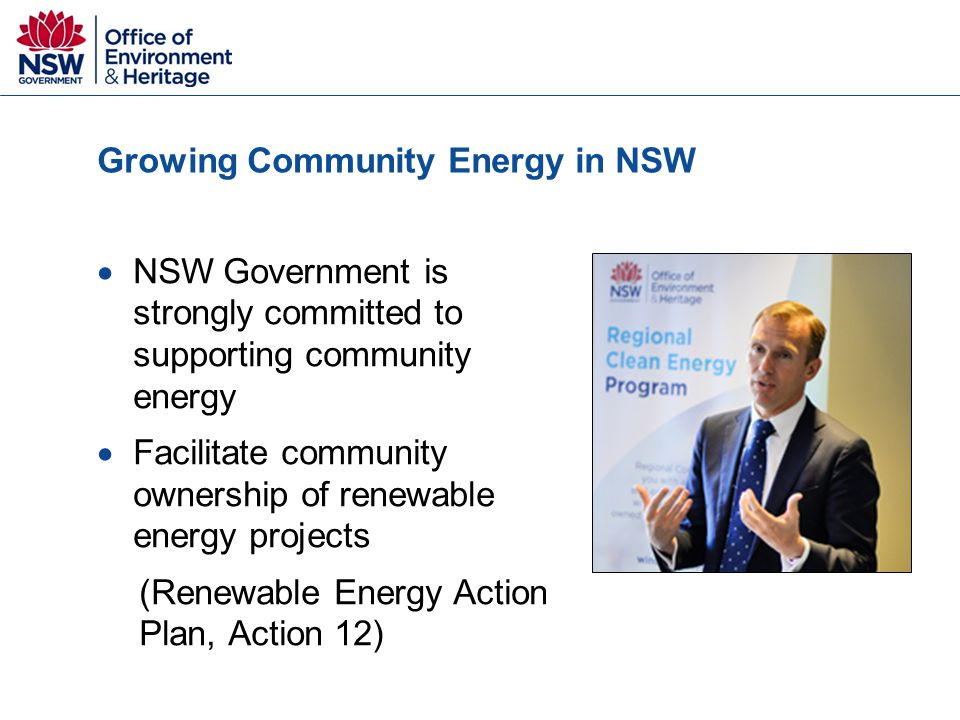 Growing Community Energy in NSW  NSW Government is strongly committed to supporting community energy  Facilitate community ownership of renewable energy projects (Renewable Energy Action Plan, Action 12)