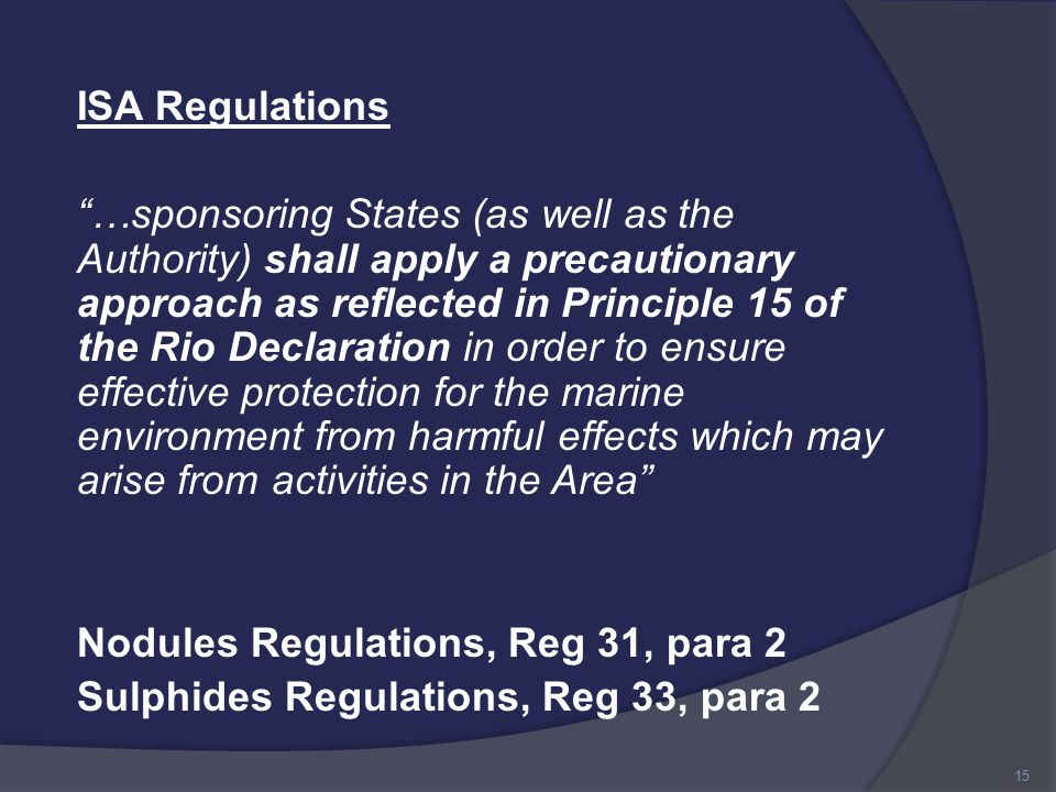ISA Regulations …sponsoring States (as well as the Authority) shall apply a precautionary approach as reflected in Principle 15 of the Rio Declaration in order to ensure effective protection for the marine environment from harmful effects which may arise from activities in the Area Nodules Regulations, Reg 31, para 2 Sulphides Regulations, Reg 33, para 2 15