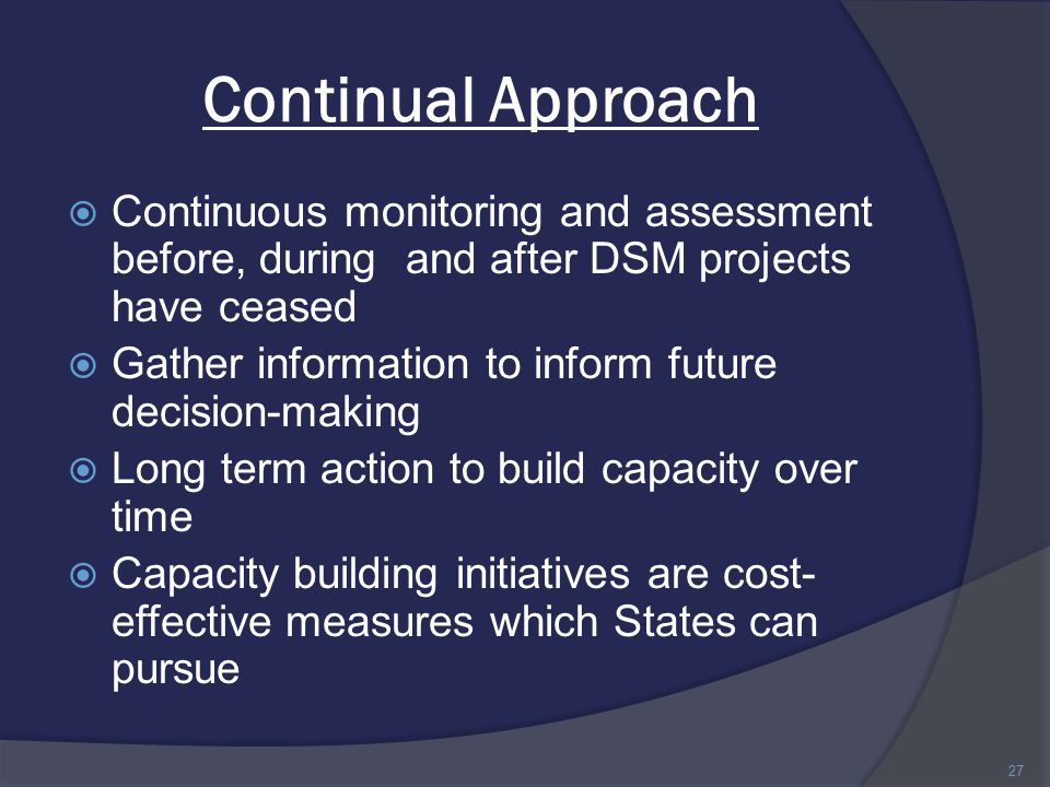 Continual Approach  Continuous monitoring and assessment before, during and after DSM projects have ceased  Gather information to inform future decision-making  Long term action to build capacity over time  Capacity building initiatives are cost- effective measures which States can pursue 27
