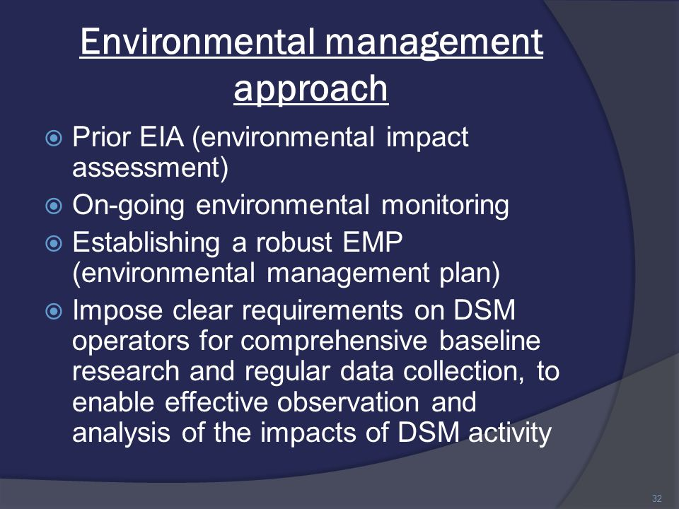 Environmental management approach  Prior EIA (environmental impact assessment)  On-going environmental monitoring  Establishing a robust EMP (environmental management plan)  Impose clear requirements on DSM operators for comprehensive baseline research and regular data collection, to enable effective observation and analysis of the impacts of DSM activity 32