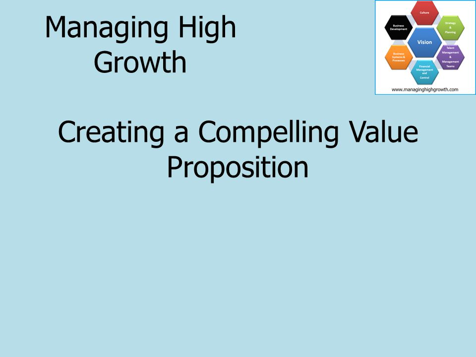 Creating a Compelling Value Proposition Managing High Growth