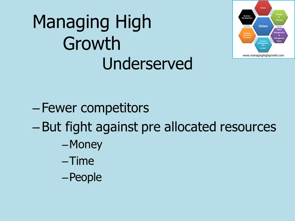 Underserved – Fewer competitors – But fight against pre allocated resources – Money – Time – People Managing High Growth