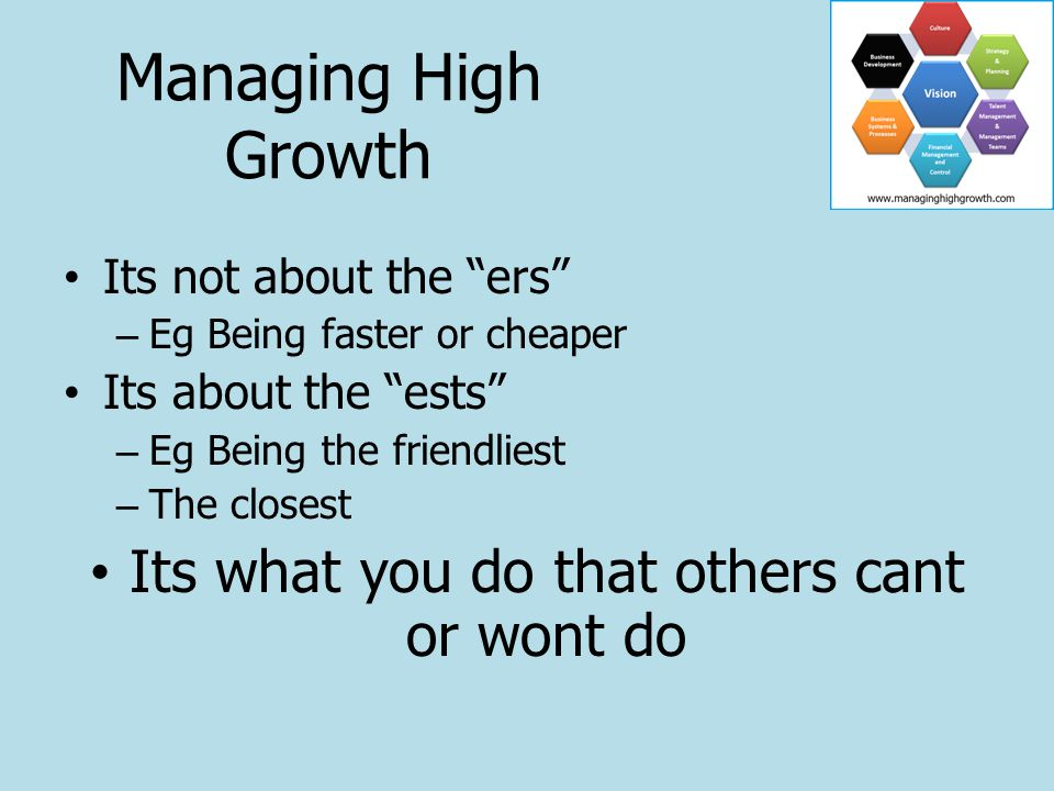For (Your Ideal Prospect) Who are dissatisfied (their current problem) Our Offering (your specific service) Provides (Your key differentiation, your Only factor (s)) Unlike (your competitors alternatives) Managing High Growth