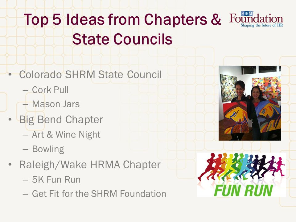 Top 5 Ideas from Chapters & State Councils Colorado SHRM State Council – Cork Pull – Mason Jars Big Bend Chapter – Art & Wine Night – Bowling Raleigh/Wake HRMA Chapter – 5K Fun Run – Get Fit for the SHRM Foundation