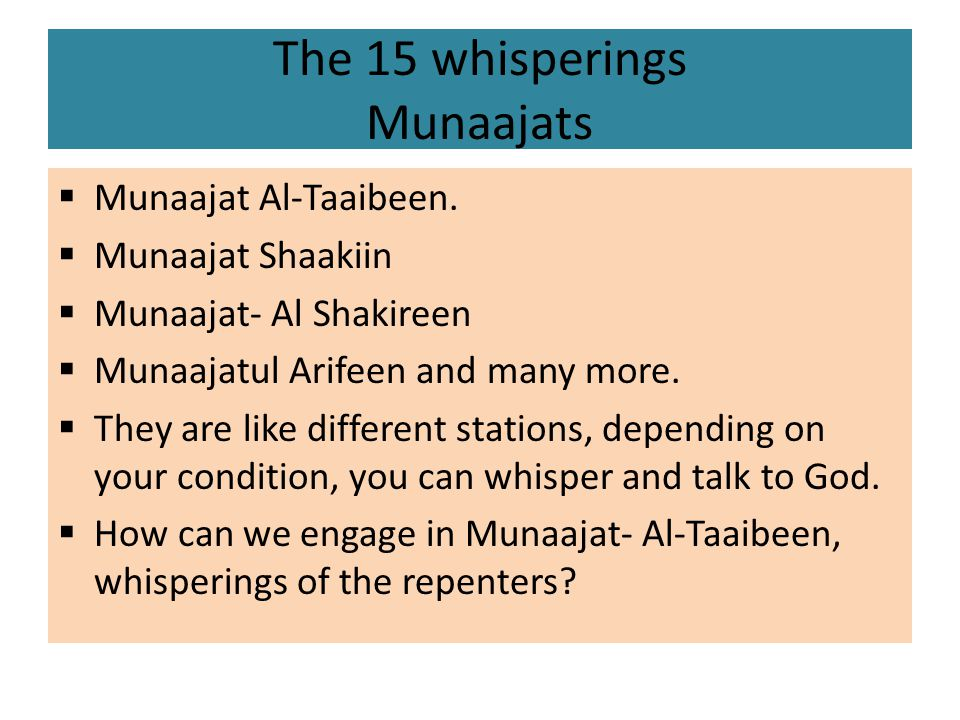 The 15 whisperings Munaajats  Munaajat Al-Taaibeen.  Munaajat Shaakiin  Munaajat- Al Shakireen  Munaajatul Arifeen and many more.  They are like