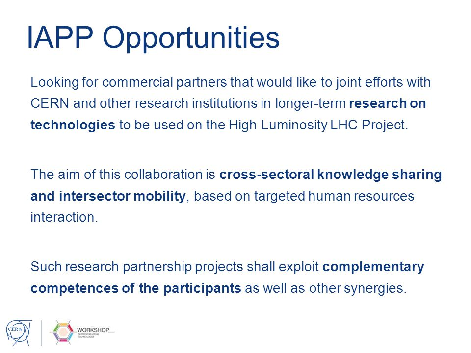IAPP in a nutshell Purpose Enhance industry-academia cooperation in terms of research training, career development and knowledge sharing, in particular with SMEs, and including traditional manufacturing industries Participants One or more research organisations, universities, research centres and one or more commercial enterprises that propose a research project based on a joint cooperation programme.