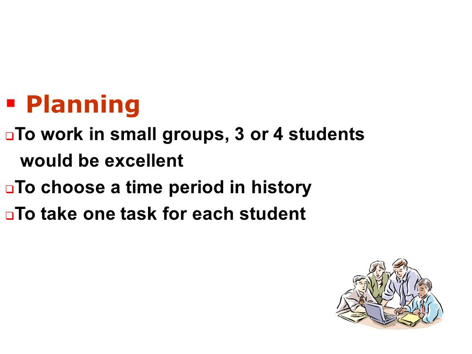  Planning  To work in small groups, 3 or 4 students would be excellent  To choose a time period in history  To take one task for each student