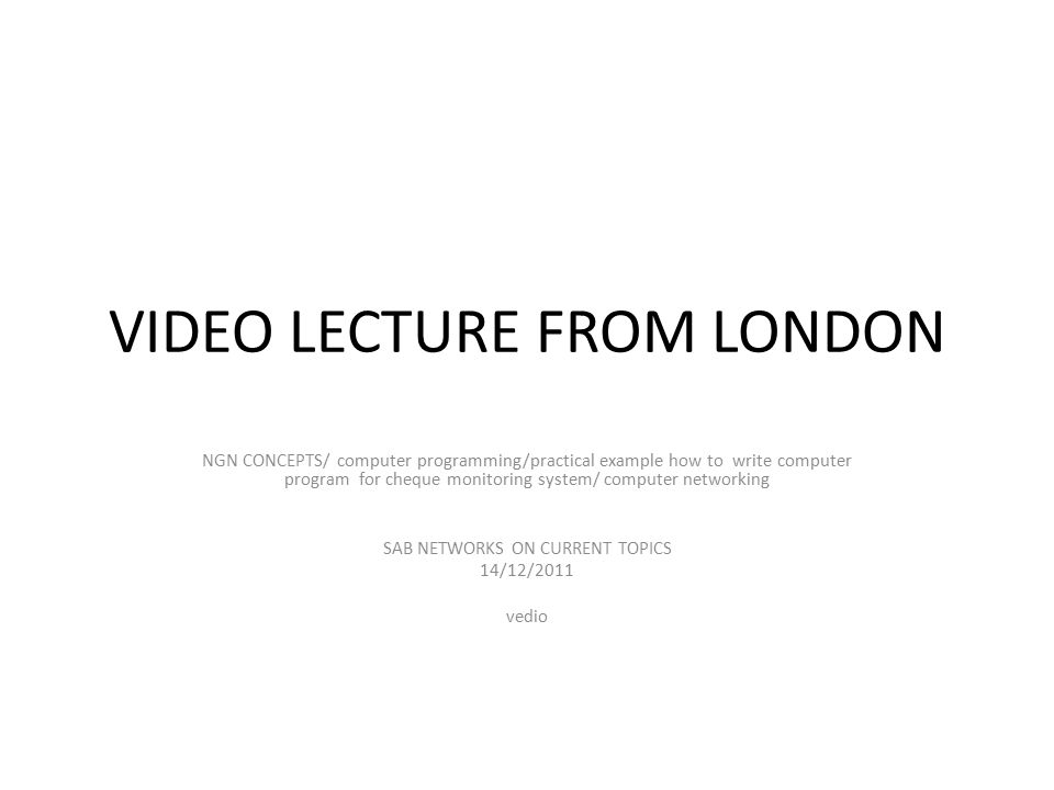 VIDEO LECTURE FROM LONDON NGN CONCEPTS/ computer programming/practical example how to write computer program for cheque monitoring system/ computer networking SAB NETWORKS ON CURRENT TOPICS 14/12/2011 vedio