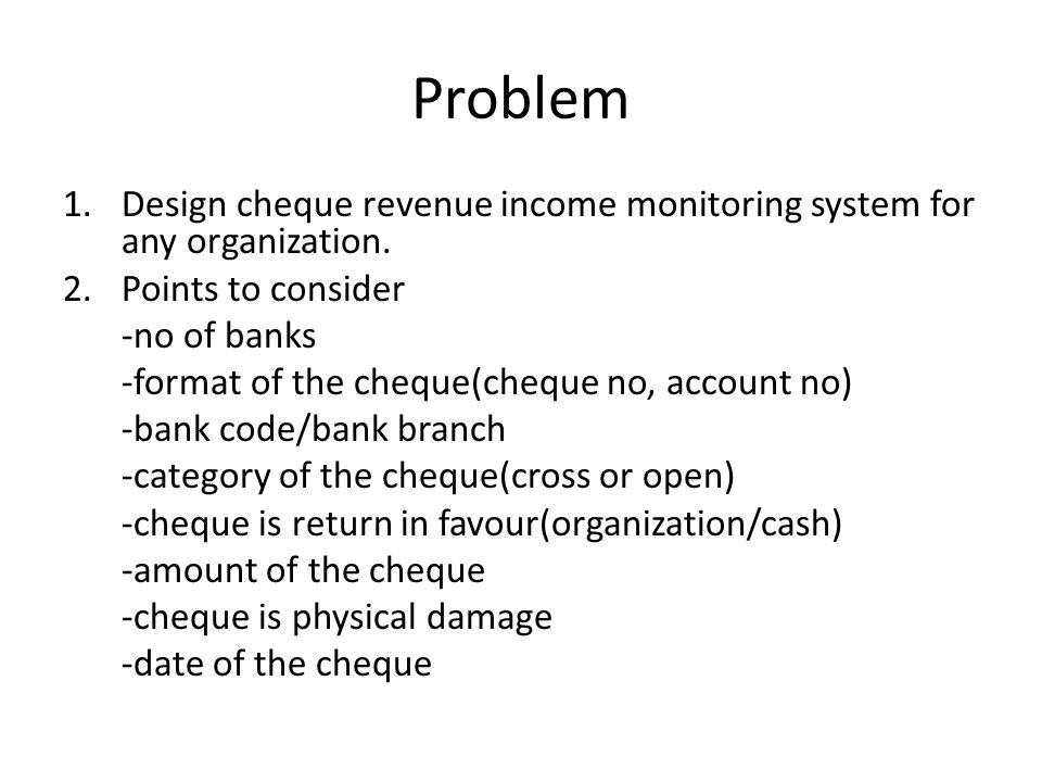 Problem 1.Design cheque revenue income monitoring system for any organization.