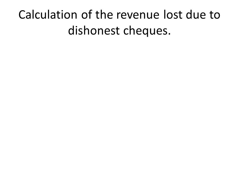 Calculation of the revenue lost due to dishonest cheques.