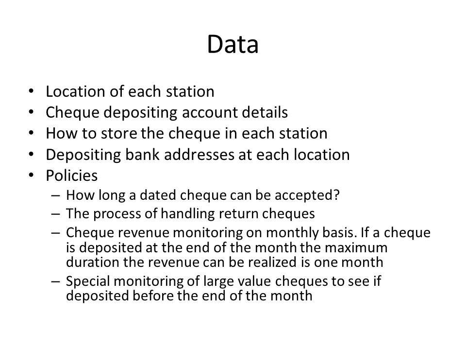 Data Location of each station Cheque depositing account details How to store the cheque in each station Depositing bank addresses at each location Policies – How long a dated cheque can be accepted.
