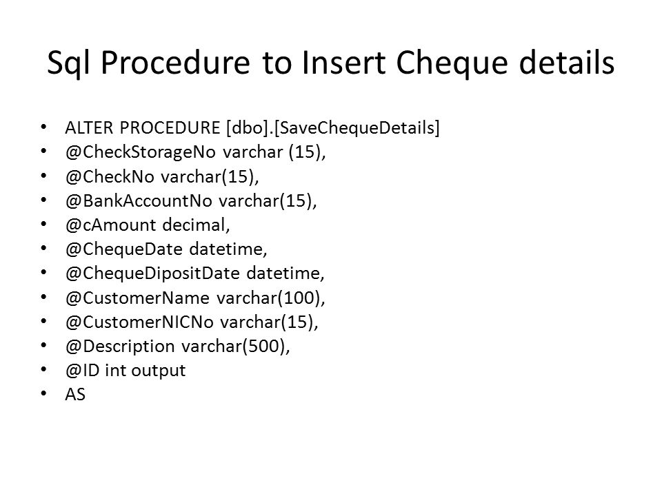 Sql Procedure to Insert Cheque details ALTER PROCEDURE [dbo].[SaveChequeDetails] @CheckStorageNo varchar (15), @CheckNo varchar(15), @BankAccountNo varchar(15), @cAmount decimal, @ChequeDate datetime, @ChequeDipositDate datetime, @CustomerName varchar(100), @CustomerNICNo varchar(15), @Description varchar(500), @ID int output AS
