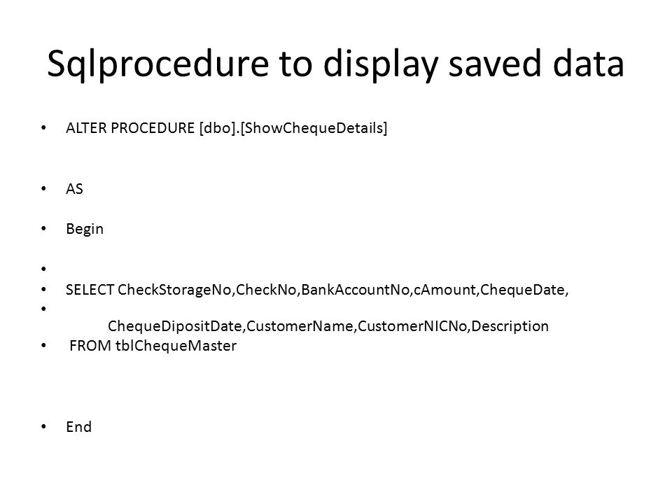 Sqlprocedure to display saved data ALTER PROCEDURE [dbo].[ShowChequeDetails] AS Begin SELECT CheckStorageNo,CheckNo,BankAccountNo,cAmount,ChequeDate, ChequeDipositDate,CustomerName,CustomerNICNo,Description FROM tblChequeMaster End
