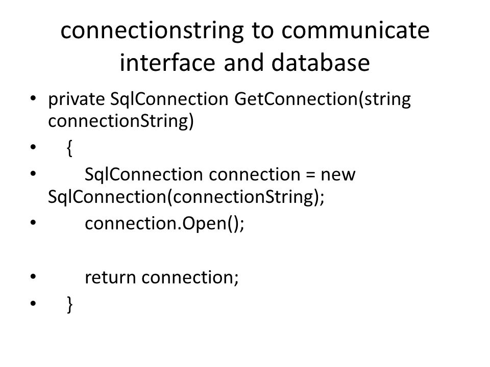connectionstring to communicate interface and database private SqlConnection GetConnection(string connectionString) { SqlConnection connection = new SqlConnection(connectionString); connection.Open(); return connection; }