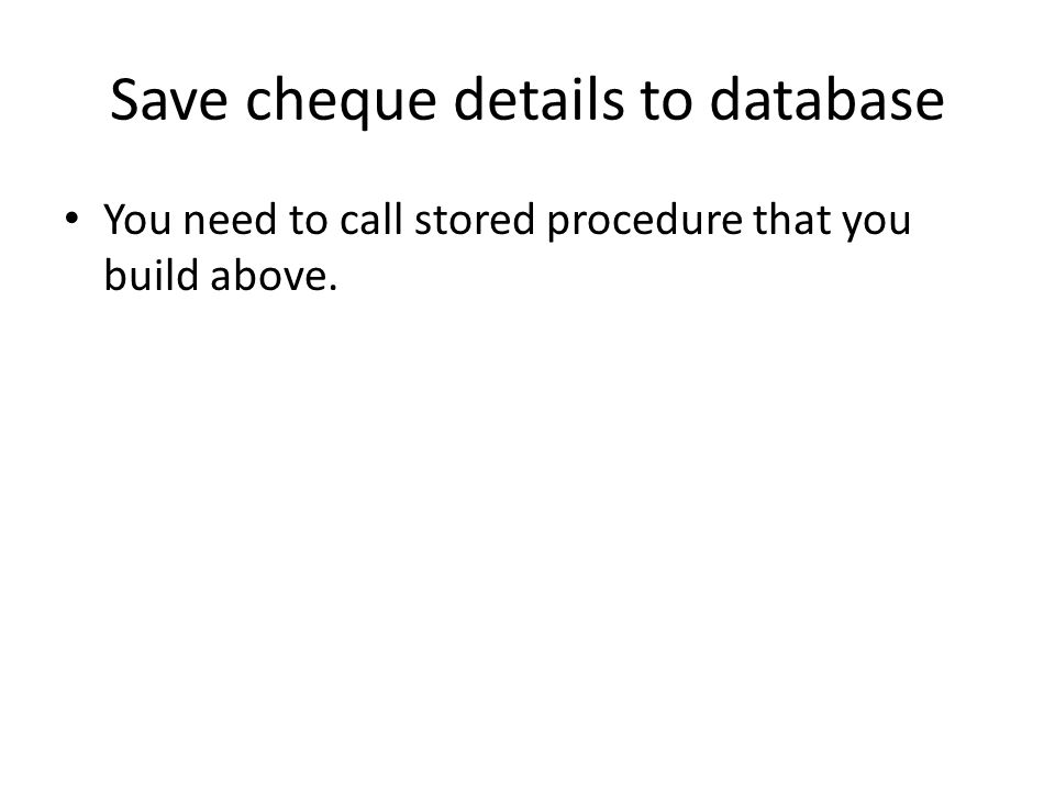 Save cheque details to database You need to call stored procedure that you build above.