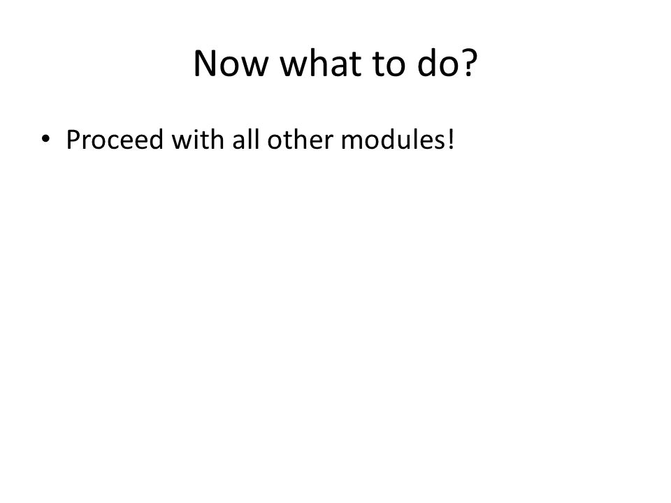 Now what to do Proceed with all other modules!