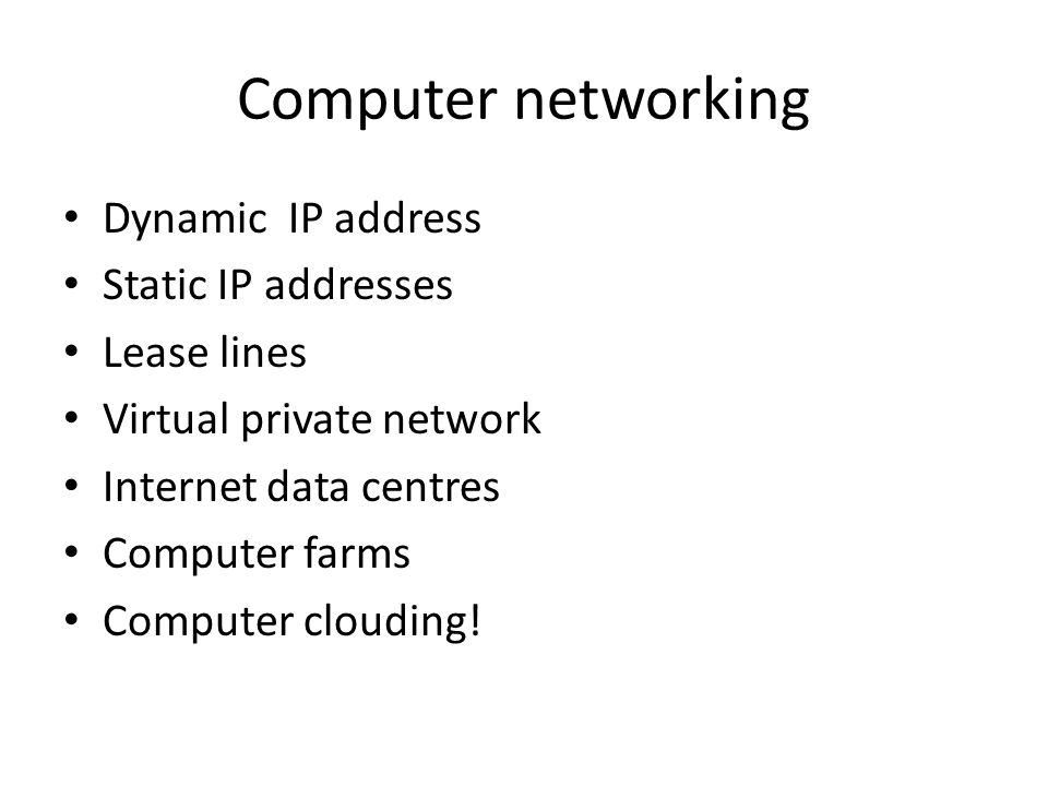 Computer networking Dynamic IP address Static IP addresses Lease lines Virtual private network Internet data centres Computer farms Computer clouding!