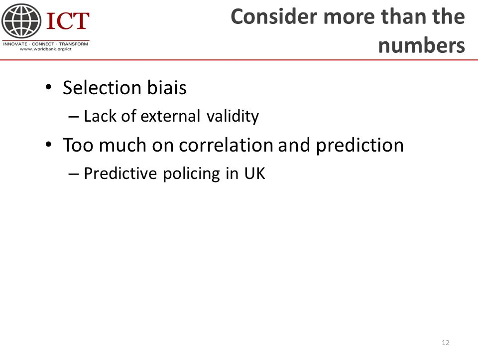 Consider more than the numbers Selection biais – Lack of external validity Too much on correlation and prediction – Predictive policing in UK 12