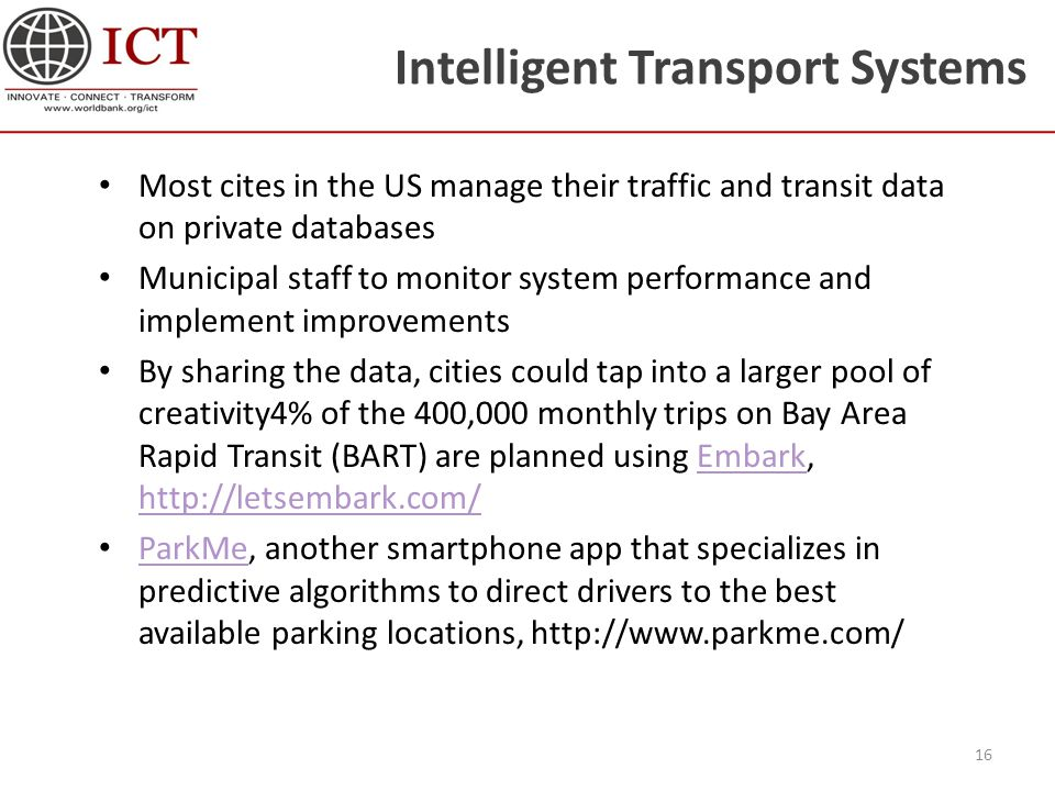 Intelligent Transport Systems Most cites in the US manage their traffic and transit data on private databases Municipal staff to monitor system performance and implement improvements By sharing the data, cities could tap into a larger pool of creativity4% of the 400,000 monthly trips on Bay Area Rapid Transit (BART) are planned using Embark, http://letsembark.com/Embark http://letsembark.com/ ParkMe, another smartphone app that specializes in predictive algorithms to direct drivers to the best available parking locations, http://www.parkme.com/ ParkMe 16