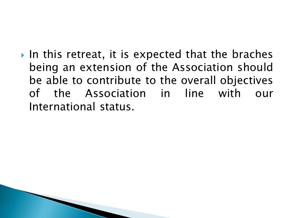  In this retreat, it is expected that the braches being an extension of the Association should be able to contribute to the overall objectives of the Association in line with our International status.