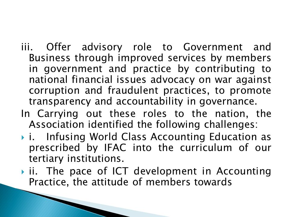 iii.Offer advisory role to Government and Business through improved services by members in government and practice by contributing to national financial issues advocacy on war against corruption and fraudulent practices, to promote transparency and accountability in governance.