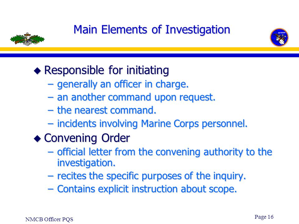 NMCB Officer PQS Page 15 u Courts and Boards of Inquiry –Use a hearing procedure and should be reserved for the investigation of major incidents, seri