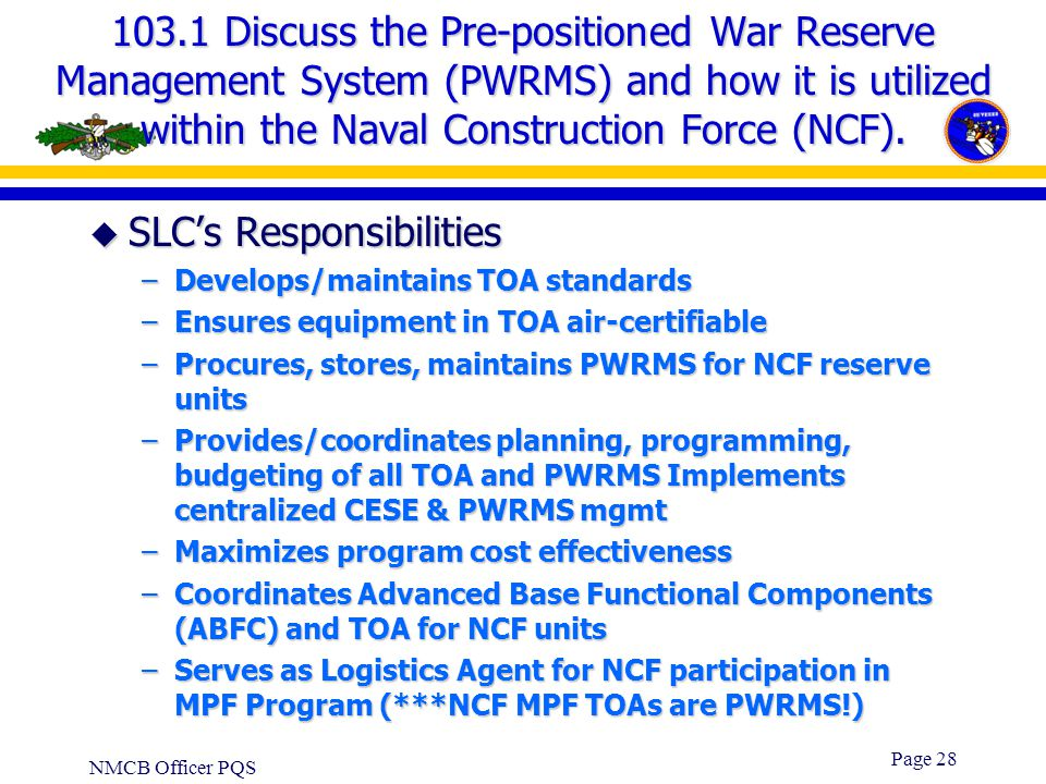NMCB Officer PQS Page 27 103.1 Discuss the Pre-positioned War Reserve Management System (PWRMS) and how it is utilized within the Naval Construction F