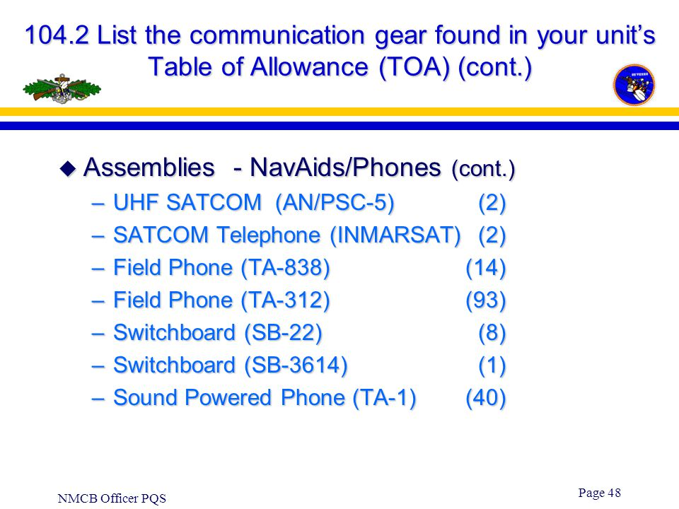 NMCB Officer PQS Page 47 104.2 List the communication gear found in your unit's Table of Allowance (TOA) (cont.)  Assemblies - NavAids/Phones –GPS (A