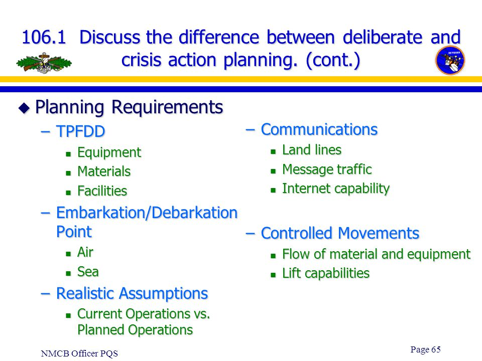 NMCB Officer PQS Page 64 106.1 Discuss the difference between deliberate and crisis action planning. (cont.) u Same for both Deliberate and Crisis –Re