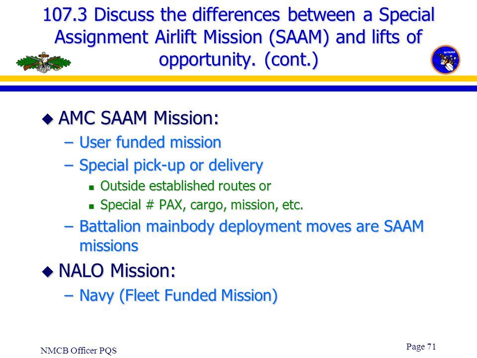 NMCB Officer PQS Page 70 107.3 Discuss the differences between a Special Assignment Airlift Mission (SAAM) and lifts of opportunity. u US TRANSCOM Man