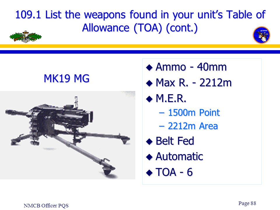 NMCB Officer PQS Page 87 109.1 List the weapons found in your unit's Table of Allowance (TOA) (cont.) u Ammo - 7.62mm u Max R. -3725m u M.E.R. - 1100m