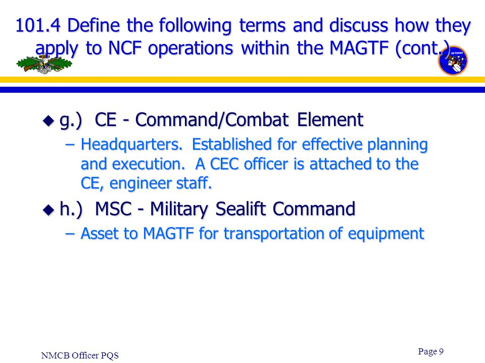 NMCB Officer PQS Page 8 101.4 Define the following terms and discuss how they apply to NCF operations within the MAGTF (cont.) u d.) GCE - Ground Comb