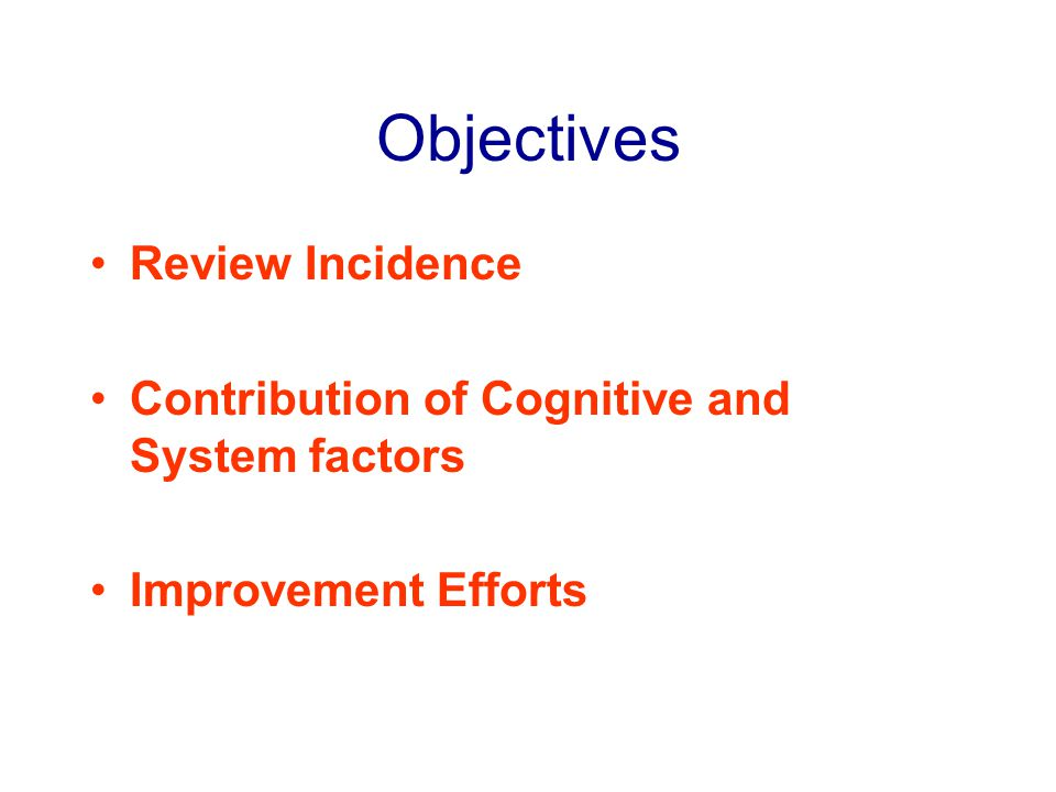 Objectives Review Incidence Contribution of Cognitive and System factors Improvement Efforts