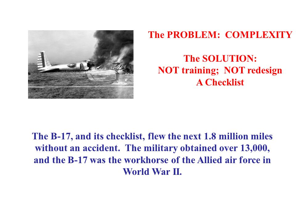 The PROBLEM: COMPLEXITY The SOLUTION: NOT training; NOT redesign A Checklist The B-17, and its checklist, flew the next 1.8 million miles without an accident.