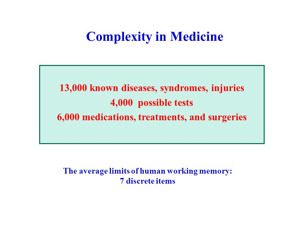 13,000 known diseases, syndromes, injuries 4,000 possible tests 6,000 medications, treatments, and surgeries The average limits of human working memory: 7 discrete items Complexity in Medicine