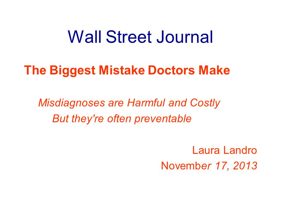Wall Street Journal The Biggest Mistake Doctors Make Misdiagnoses are Harmful and Costly But they re often preventable Laura Landro November 17, 2013