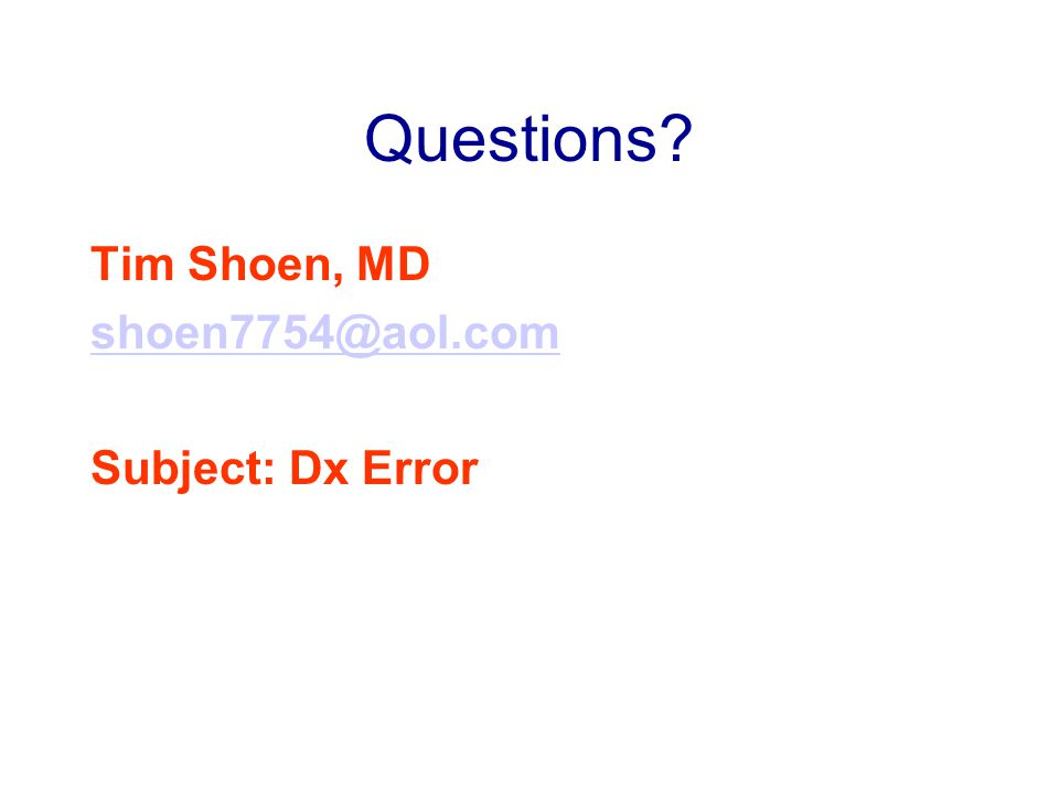 Questions Tim Shoen, MD shoen7754@aol.com Subject: Dx Error