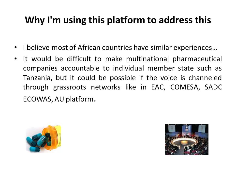 Why I m using this platform to address this I believe most of African countries have similar experiences… It would be difficult to make multinational pharmaceutical companies accountable to individual member state such as Tanzania, but it could be possible if the voice is channeled through grassroots networks like in EAC, COMESA, SADC ECOWAS, AU platform.