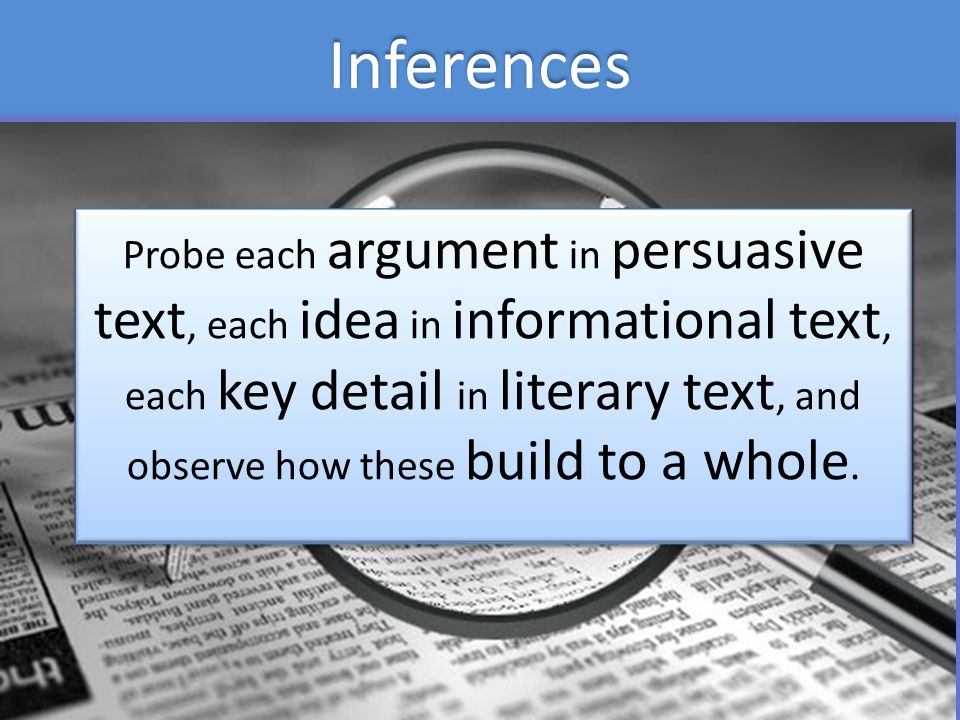 Inferences Probe each argument in persuasive text, each idea in informational text, each key detail in literary text, and observe how these build to a whole.