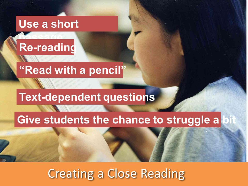 Creating a Close Reading Use a short passage Re-reading Read with a pencil Text-dependent questions Give students the chance to struggle a bit