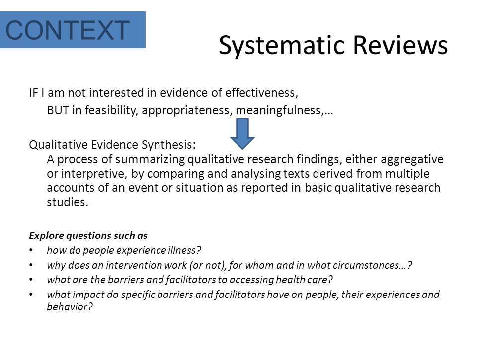 Systematic Reviews IF I am not interested in evidence of effectiveness, BUT in feasibility, appropriateness, meaningfulness,… Qualitative Evidence Synthesis: A process of summarizing qualitative research findings, either aggregative or interpretive, by comparing and analysing texts derived from multiple accounts of an event or situation as reported in basic qualitative research studies.