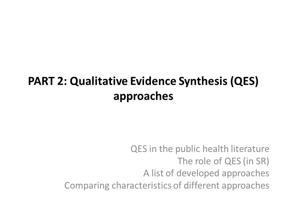 PART 2: Qualitative Evidence Synthesis (QES) approaches QES in the public health literature The role of QES (in SR) A list of developed approaches Comparing characteristics of different approaches